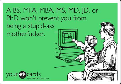 A BS, MFA, MBA, MS, MD, JD, or PhD won't prevent you from being a stupid-ass  motherfucker.