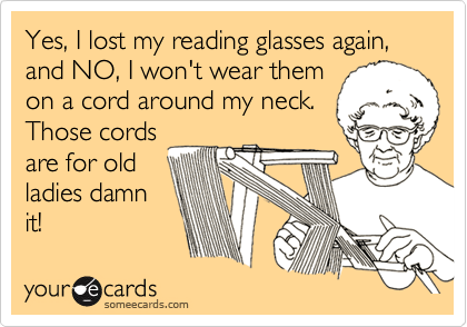 Yes, I lost my reading glasses again, and NO, I won't wear them on a cord around my neck. Those cords are for old ladies damn it!