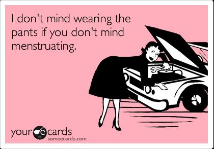I don't mind wearing thepants if you don't mindmenstruating.