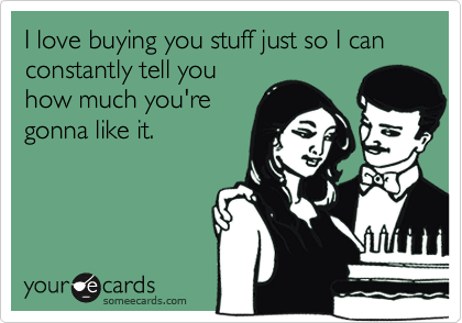 I love buying you stuff just so I can constantly tell youhow much you'regonna like it.