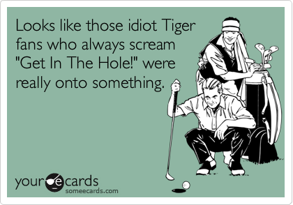 "Looks like those idiot Tiger fans who always scream ""Get In The Hole!"" were really onto something."