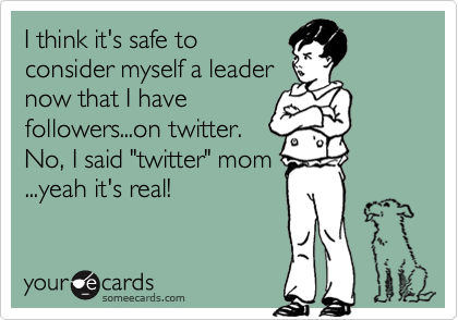"""I think it's safe to consider myself a leader now that I have followers...on twitter. No, I said """"twitter"""" mom ...yeah it's real!"""