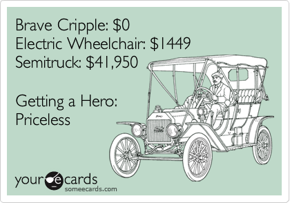Brave Cripple: $0Electric Wheelchair: $1449Semitruck: $41,950Getting a Hero:Priceless