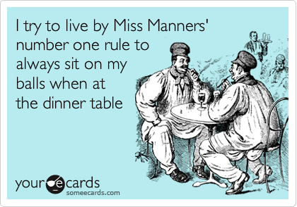 I try to live by Miss Manners' number one rule to always sit on my balls when at the dinner table