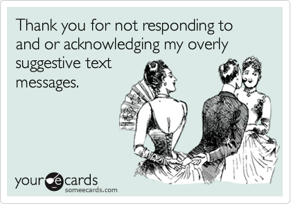 Thank you for not responding to and or acknowledging my overly suggestive text