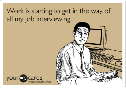 Work is starting to get in the way of all my job interviewing.