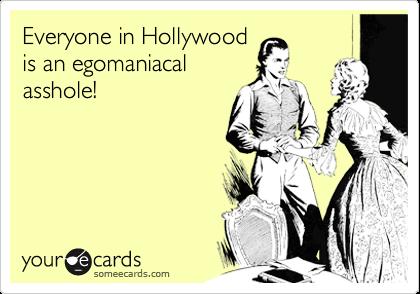 Everyone in Hollywoodis an egomaniacalasshole!