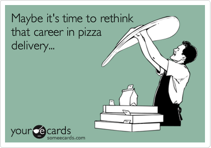 Maybe it's time to rethinkthat career in pizzadelivery...