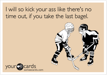 I will so kick your ass like there's no time out, if you take the last bagel.