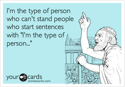 """I'm the type of personwho can't stand peoplewho start sentenceswith """"I'm the type ofperson..."""""""