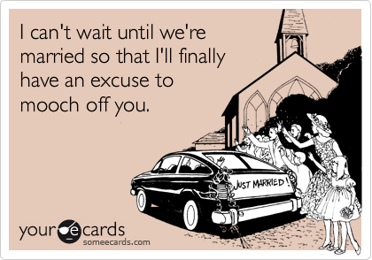I can't wait until we'remarried so that I'll finallyhave an excuse to mooch off you.