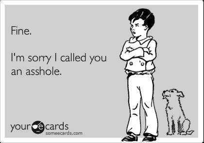 Fine.  I'm sorry I called you an asshole.
