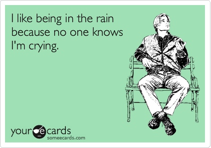 I like being in the rain because no one knows I'm crying.