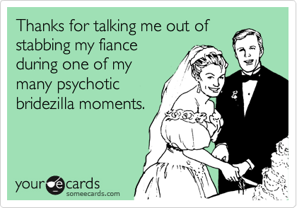 Thanks for talking me out of stabbing my fiance during one of my many psychotic bridezilla moments.