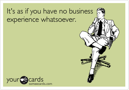 It's as if you have no business experience whatsoever.