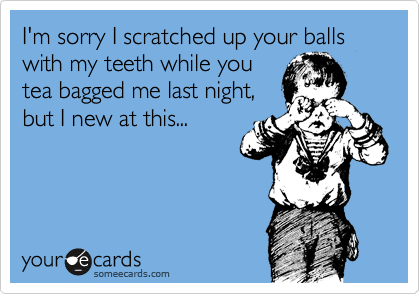 I'm sorry I scratched up your balls with my teeth while you tea bagged me last night,  but I new at this...