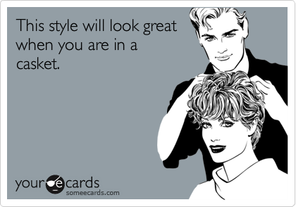 This style will look greatwhen you are in acasket.