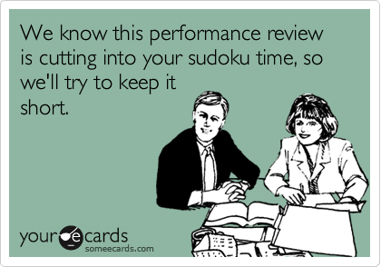 We know this performance review is cutting into your sudoku time, so we'll try to keep it short.