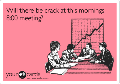 Will there be crack at this mornings 8:00 meeting?