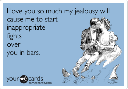 I love you so much my jealousy will cause me to start