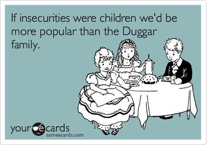 If insecurities were children we'd be more popular than the Duggar family.