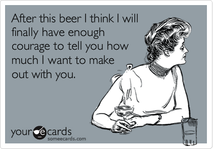 After this beer I think I will finally have enough courage to tell you how much I want to make out with you.