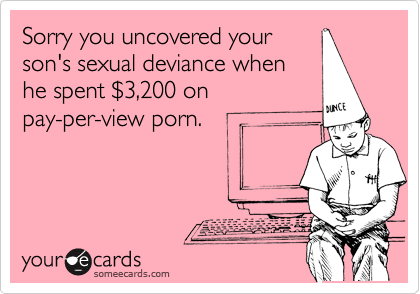 Sorry you uncovered your son's sexual deviance when he spent %243,200 on pay-per-view porn.