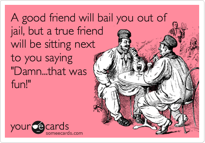 A good friend will bail you out of