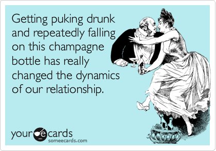 Getting puking drunkand repeatedly fallingon this champagnebottle has reallychanged the dynamicsof our relationship.