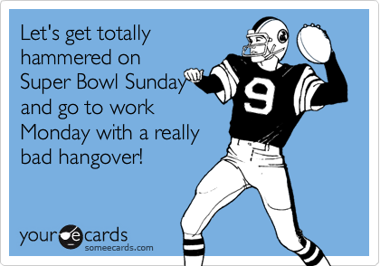 Let's get totallyhammered onSuper Bowl Sundayand go to workMonday with a reallybad hangover!