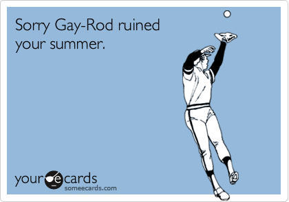Sorry Gay-Rod ruined