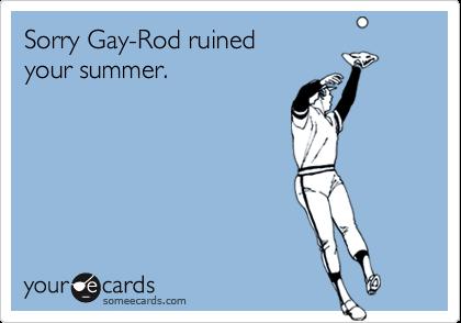 Sorry Gay-Rod ruinedyour summer.