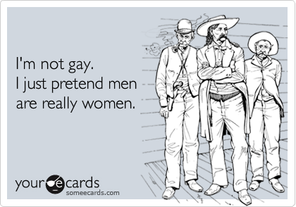 I'm not gay. I just pretend menare really women.