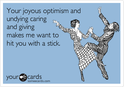 Your joyous optimism and