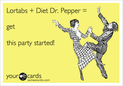 Lortabs + Diet Dr. Pepper =   get  this party started!