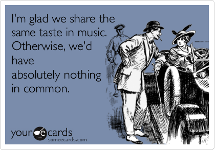 I'm glad we share thesame taste in music.Otherwise, we'dhaveabsolutely nothingin common.