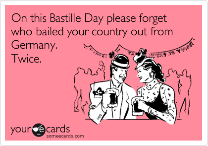On this Bastille Day please forget who bailed your country out from Germany. 