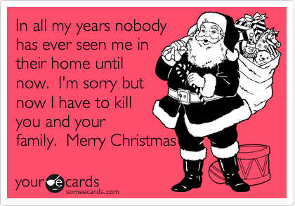 In all my years nobodyhas ever seen me intheir home untilnow.  I'm sorry butnow I have to killyou and yourfamily.  Merry Christmas