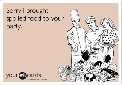 Sorry I broughtspoiled food to yourparty.
