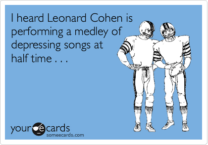 I heard Leonard Cohen is  performing a medley of depressing songs at  half time . . .