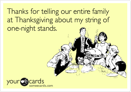Thanks for telling our entire family at Thanksgiving about my string of one-night stands.
