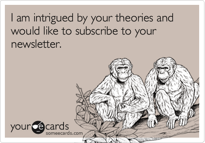 I am intrigued by your theories and would like to subscribe to your newsletter.