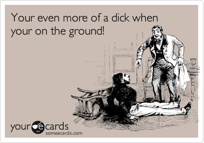 Your even more of a dick when your on the ground!
