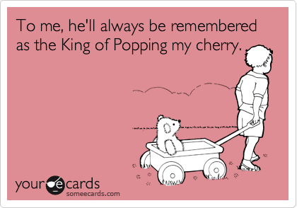 To me, he'll always be remembered as the King of Popping my cherry.