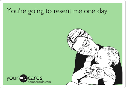 You're going to resent me one day.
