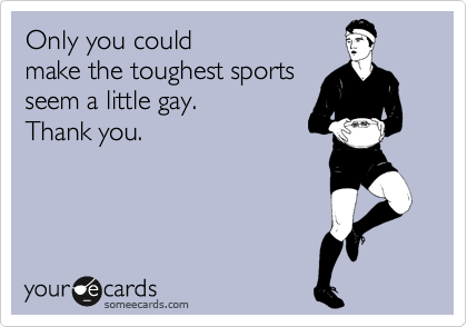 Only you could make the toughest sports seem a little gay. Thank you.