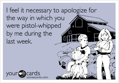 I feel it necessary to apologize for the way in which youwere pistol-whippedby me during thelast week.