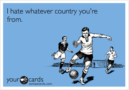 I hate whatever country you're from.