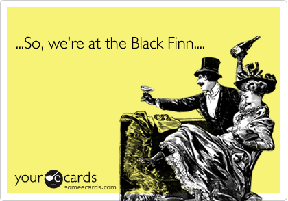 ...So, we're at the Black Finn....