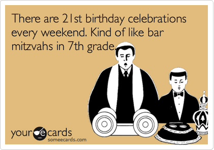 There are 21st birthday celebrations every weekend. Kind of like bar mitzvahs in 7th grade.